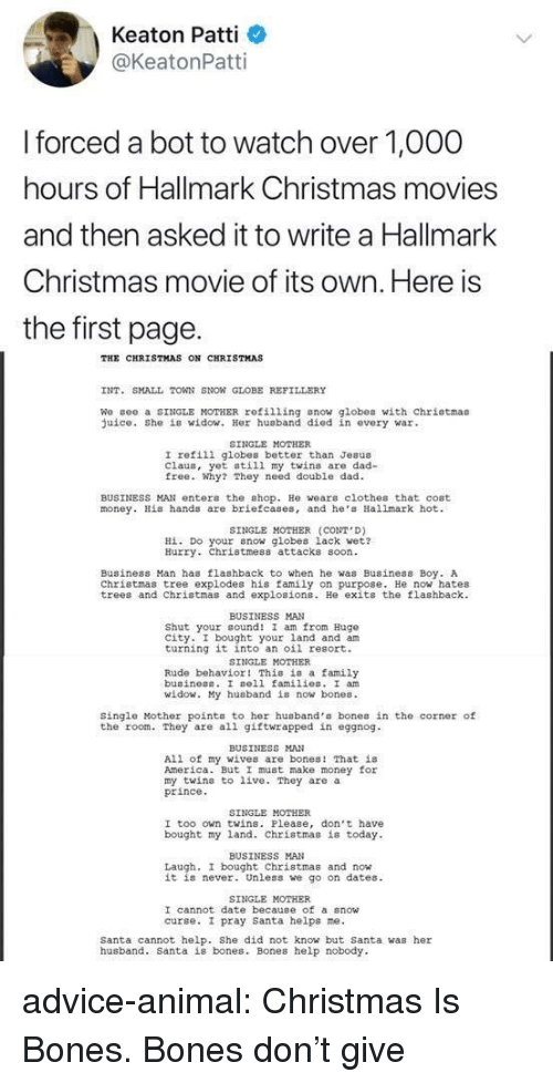 Patti: Keaton Patti  @KeatonPatti  forced a bot to watch over 1,O00  hours of Hallmark Christmas movies  and then asked it to write a Hallmark  Christmas movie of its own. Here is  the first page.  THE CHRISTMAS ON CHRISTMAS  INT. SMALL TOWN SNON GLOBE REFILLERY  We gee a SINGLE MOTHER refilling snow globes with chriotmas  uice. She is widow. Her husband died in every war  SINGLE MOTHER  I refili globes better than Jesus  Claus, yet still my twins are dad-  free. Why? They need double dad  BUSINESS MAN enter the shop. He wears clothes that cost  money. His hands are briefcases, and he Hallmark hot  SINGLE MOTHER (CONT D)  Hİ. Do your now globes lack wet?  Hurry. Christmess attacks soon  Business Man has flashback to when he was Business Boy. A  Christmas tree explodes his family on purpose. He now hates  trees and Christmas and explosions. He exits the flashback  BUSINESS MAN  Shut your cound! I am from Hugo  city. I bought your land and am  turning it into an oil resort.  SINGLE MOTHER  Rude behavior! This is a family  buainess. I sell families. I an  id  y husband is now bones.  Single Mother points to her husband's bones in the corner of  the room. They are all giftwrapped in eggnog  BUSINESS MAN  All of my wives are bones! That is  America. But I must make money for  my twins to live. They are a  prince  SINGLE MOTHER  I too own twins. Please, don't have  bought my land. Christmas is today  BUSINESS MAN  Laugh, I bought Christmas and now  it is never. Unless we go on dates  SINGLE MOTHER  I cannot date because of a snow  curse. I pray santa helps ne.  Santa cannot help. She did not know but Santa was her  husband. Santa is bones. Bones help nobody advice-animal:  Christmas Is Bones. Bones don't give