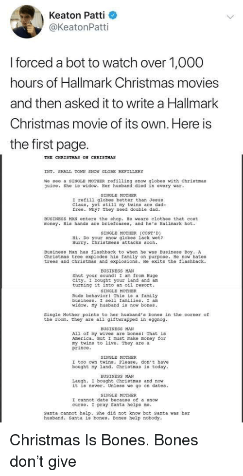 Patti: Keaton Patti  @KeatonPatti  forced a bot to watch over 1,O00  hours of Hallmark Christmas movies  and then asked it to write a Hallmark  Christmas movie of its own. Here is  the first page.  THE CHRISTMAS ON CHRISTMAS  INT. SMALL TOWN SNON GLOBE REFILLERY  We gee a SINGLE MOTHER refilling snow globes with chriotmas  uice. She is widow. Her husband died in every war  SINGLE MOTHER  I refili globes better than Jesus  Claus, yet still my twins are dad-  free. Why? They need double dad  BUSINESS MAN enter the shop. He wears clothes that cost  money. His hands are briefcases, and he Hallmark hot  SINGLE MOTHER (CONT D)  Hİ. Do your now globes lack wet?  Hurry. Christmess attacks soon  Business Man has flashback to when he was Business Boy. A  Christmas tree explodes his family on purpose. He now hates  trees and Christmas and explosions. He exits the flashback  BUSINESS MAN  Shut your cound! I am from Hugo  city. I bought your land and am  turning it into an oil resort.  SINGLE MOTHER  Rude behavior! This is a family  buainess. I sell families. I an  id  y husband is now bones.  Single Mother points to her husband's bones in the corner of  the room. They are all giftwrapped in eggnog  BUSINESS MAN  All of my wives are bones! That is  America. But I must make money for  my twins to live. They are a  prince  SINGLE MOTHER  I too own twins. Please, don't have  bought my land. Christmas is today  BUSINESS MAN  Laugh, I bought Christmas and now  it is never. Unless we go on dates  SINGLE MOTHER  I cannot date because of a snow  curse. I pray santa helps ne.  Santa cannot help. She did not know but Santa was her  husband. Santa is bones. Bones help nobody Christmas Is Bones. Bones don't give
