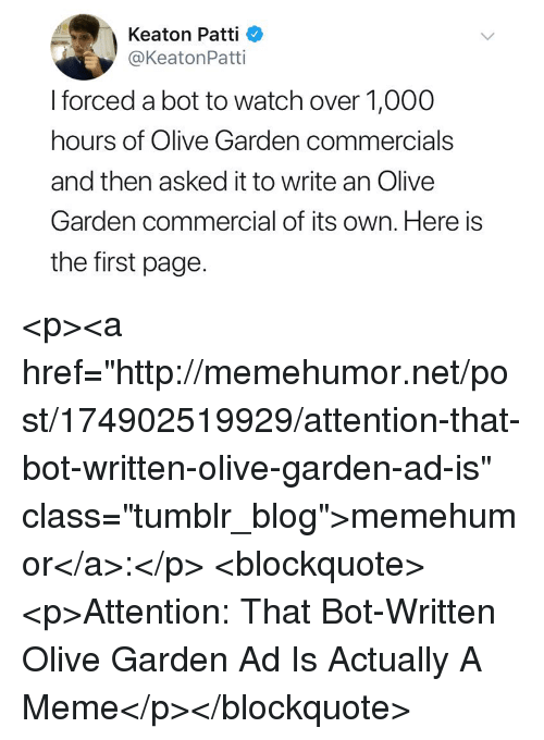 "Meme, Olive Garden, and Tumblr: Keaton Patti  @KeatonPatti  I forced a bot to watch over 1,000  hours of Olive Garden commercials  and then asked it to write an Olive  Garden commercial of its own. Here is  the first page. <p><a href=""http://memehumor.net/post/174902519929/attention-that-bot-written-olive-garden-ad-is"" class=""tumblr_blog"">memehumor</a>:</p>  <blockquote><p>Attention: That Bot-Written Olive Garden Ad Is Actually A Meme</p></blockquote>"