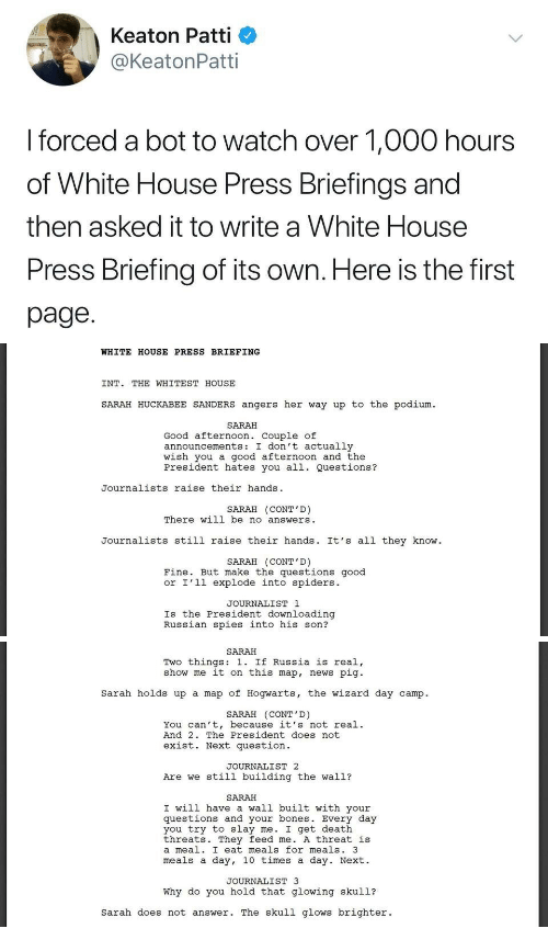 Does Not Exist: Keaton Patti  @KeatonPatti  I forced a bot to watch over 1,000 hours  of White House Press Briefings and  then asked it to write a White House  Press Briefing of its own. Here is the first  page.   WHITE HOUSE PRESS BRIEFING  INT. THE WHITEST HOUSE  SARAH HUCKABEE SANDERS angers her way up to the podium  SARAH  Good afternoon. Couple of  announcements: I don't actually  wish you a good afternoon and the  President hates you all. Questions?  Journalists raise their hands  SARAH (CONT'D)  There will be no answers  Journalists still raise their hands. It's all they know  SARAH (CONT'D)  Fine. But make the questions good  or I'l1 explode into spiders.  JOURNALIST 1  Is the President downloading  Russian spies into his son?   SARAH  Two things: 1. If Russia is real,  show me it on this map, news pig  Sarah holds up a map of Hogwarts, the wizard day camp.  SARAH (CONT'D)  You can't, because it's not real.  And 2. The President does not  exist. Next question  JOURNALIST 2  Are we still building the wall?  SARAH  I will have a wall built with your  questions and your bones. Every day  you try to slay me. I get death  threats. They feed me. A threat is  a meal. I eat meals for meals. 3  meals a day, 10 times a day. Next.  JOURNALIST 3  Why do you hold that glowing skul1?  sarah does not answer. The skull glows brighter.