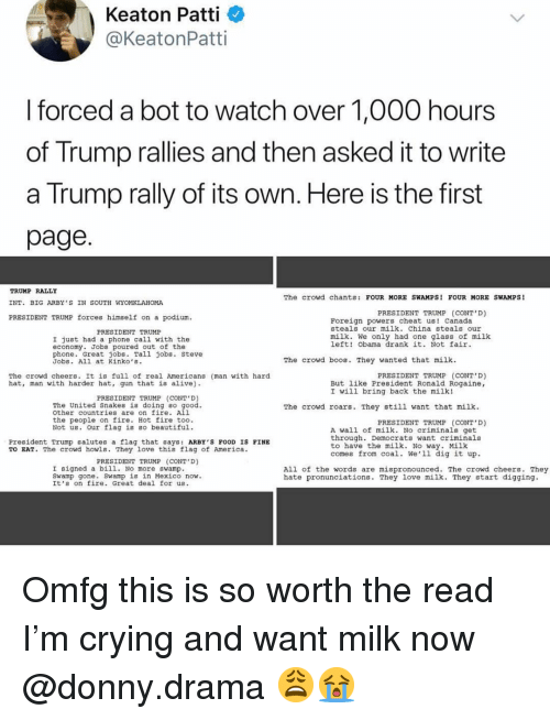 Patti: Keaton Patti  @KeatonPatti  I forced a bot to watch over 1,000 hours  of Trump rallies and then asked it to write  a Trump rally of its own. Here is the first  page  TRUMP RALLY  INT. BIG ARBY S IN SOUTH WYOMKLAHOMA  PRESIDENT TRUMP forces himself on a podium  The crowd chants: FOUR MORE SWAMPS! FOUR MORE SWAMPS!  PRESIDENT TRUMP (CONT'D)  LT  Foreign powers cheat us! Canada  steals our milk. China steals our  PRESIDENT TRUMP  milk. We only had one glass of milk  left! Obama drank it. Not fair  I just had a phone call with the  economy. Jobs poured out of the  phone. Great jobs. Tall jobs. Steve  Jobs. All at Kinko's.  The crowd boos. They wanted that milk  The crowd cheers. It is full of real Americans (man with hard  hat, man with harder hat, gun that is alive)  PRESIDENT TRUMP (CONT D)  But like President Ronald Rogaine,  I will bring back the milk!  PRESIDENT TRUMP (CONT D  The United Snakes is doing so  other countries are on fire. All  the people on fire. Hot fire too.  Not us. our flag is Bo beautiful  The crowd roars. They still want that milk  PRESIDENT TRUMP (CONT'D)  A wall of milk. No criminals get  through. Democrats want criminals  to have the milk. No way. Milk  comes from coal. We'1l dig it up  President Trump salutes a flag that says: ARBY'S FOOD IS FINE  TO EAT. The crowd howls. They love this flag of America.  PRESIDENT TRUMP (CONT D)  I signed a bil1. No more swamp  Sw  All of the words are mispronounced. The crowd cheers. They  hate pronunciations. They love milk. They start digging.  . Swamp is in Mexico now.  amp gone  It's on fire. Great deal for us. Omfg this is so worth the read I'm crying and want milk now @donny.drama 😩😭