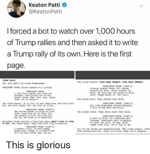 Patti: Keaton Patti  @KeatonPatti  I forced a bot to watch over 1,000 hours  of Trump rallies and then asked it to write  a Trump rally of its own. Here is the first  page  TRUMP RALLY  INT. BIG ARBY'S IN SOUTH WYOMKLAHOMA  PRESIDENT TRUMP forces himself on a podium.  The crowd chants: FOUR MORE SWAMPS FOUR MORE SWAMPS!  PRESIDENT TRUMP (CONT'D)  Foreign powers cheat us! canada  steals our milk. China steals our  PRESIDENT TRUMP  milk. We only had one glass of milk  left! Obama drank it. Not fair  I just had a phone call with the  economy. Jobs poured out of the  phone. Great jobs. Tall jobs. Steve  Jobs. All at Kinko's.  The crowd boos. They wanted that milk  PRESIDENT TRUMP (CONT D)  The crowd cheers. It is full of real Americans (man with hard  hat, man with harder hat, gun that is alive  But like President Ronald Rogaine,  I will bring back the milk!  PRESIDENT TRUMP (CONT D)  The United Snakes is doing so good  other countries are on fire. All  the people on fire. Hot fire too.  Not us. Our flag is Bo beautiful.  The crowd roars. They still want that milk  PRESIDENT TRUMP (CONT'D)  A wall of milk. No criminals get  through. Democrats want criminals  to have the milk. No way. Milk  comes from coal. We'1l dig it up.  President Trump salutes a flag that says: ARBY'S FOOD IS FINE  TO EAT. The crowd howls. They love this flag of America  PRESIDENT TRUMP (CONT D)  I signed a bill. No more swamp  Swamp gone. swamp is in Mexico now  It's on fire. Great deal for us  All of the words are mispronounced. The crowd cheers. They  hate pronunciations. They love milk. They start digging. This is glorious