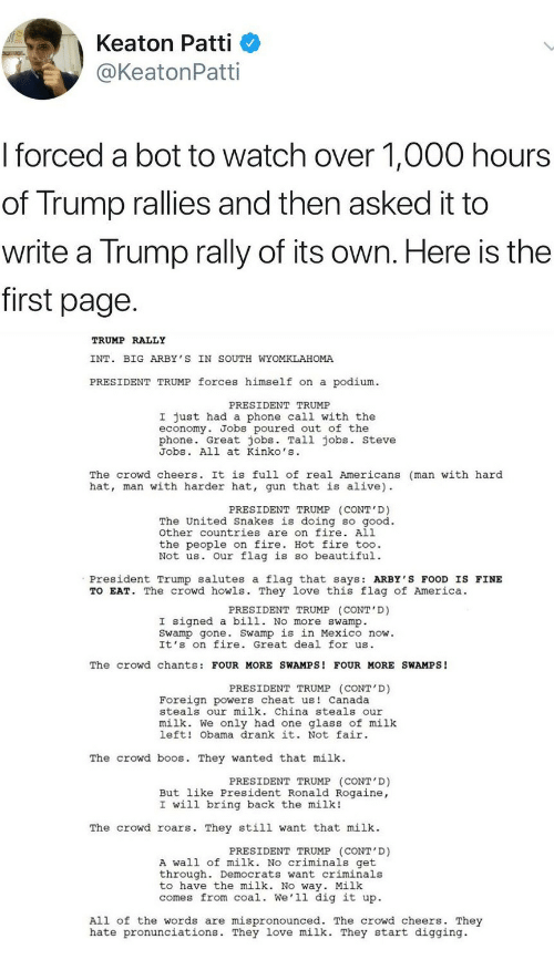 Patti: Keaton Patti  @KeatonPatti  I forced a bot to watch over 1,000 hours  of Trump rallies and then asked it to  write a Trump rally of its own. Here is the  first page  TRUMP RALLY  INT. BIG ARBY 'S IN SOUTH WYOMKLAHOMA  PRESIDENT TRUMP forces himself on a podium  PRESIDENT TRUMP  I just had a phone call with the  economy. Jobs poured out of the  phone. Great jobs. Tall jobs. steve  Jobs. All at Kinko's  The crowd cheers. It is full of real Americans (man with hard  hat, man with harder hat, gun that is alive)  PRESIDENT TRUMP (CONT'D)  The United Snakes is doing so good.  other countries are on fire. All  the people on fire. Hot fire too.  Not us. Our flag is so beautiful.  President Trump salutes a flag that says: ARBY'S FOOD IS FINE  TO EAT. The crowd howls. They love this flag of America.  PRESIDENT TRUMP (CONT'D)  I signed a bill. No more swamp.  Swamp gone. Swamp is in Mexico now.  It's on fire. Great deal for us  The crowd chants: FOUR MORE SWAMPS! FOUR MORE SWAMPS!  PRESIDENT TRUMP (CONT D)  Foreign powers cheat us Canada  steals our milk. China steals our  milk. We only had one glass of milk  left! Obama drank it. Not fair  The crowd b s. They wanted that milk  PRESIDENT TRUMP (CONT'D)  But like President Ronald Rogaine,  I will bring back the milk!  The crowd roars. They still want that milk  PRESIDENT TRUMP (CONT'D)  A wall of milk. No criminals get  through. Democrats want criminals  to have the milk. No way. Milk  comes from coal. We'll dig it up.  All of the words are mispronounced. The crowd cheers. They  hate pronunciations. They love milk. They start digging