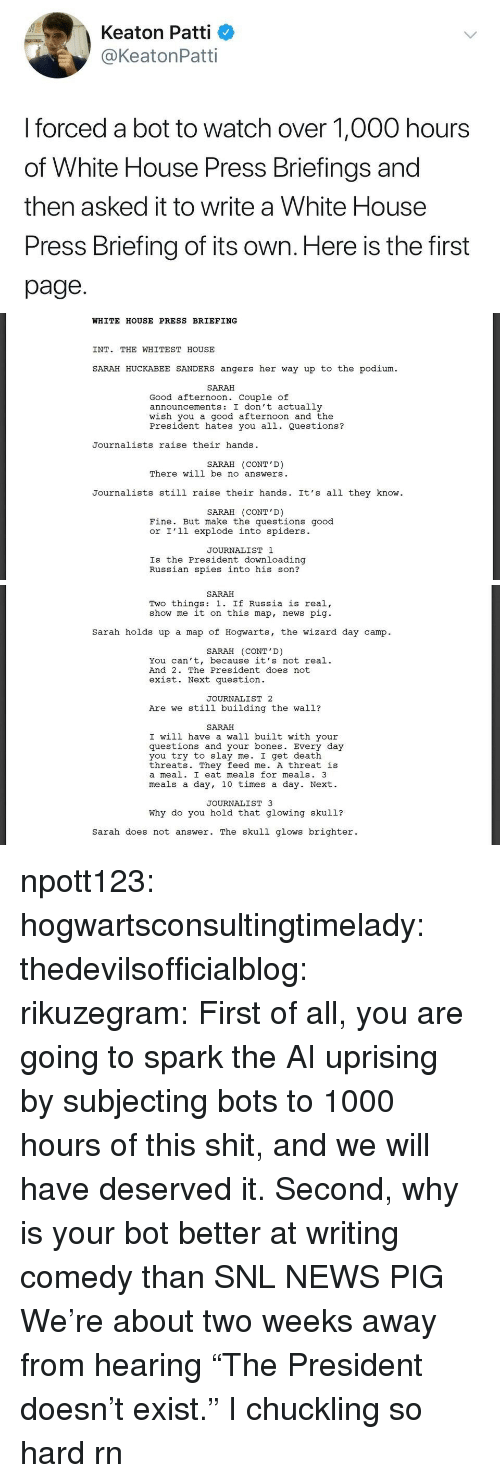 """Patti: Keaton Patti  @KeatonPatti  I forced a bot to watch over 1,000 hours  of White House Press Briefings and  then asked it to write a White House  Press Briefing of its own. Here is the first  page.   WHITE HOUSE PRESS BRIEFING  INT. THE WHITEST HOUSE  SARAH HUCKABEE SANDERS angers her way up to the podium  SARAH  Good afternoon. Couple of  announcements: I don't actually  wish you a good afternoon and the  President hates you all. Questions?  Journalists raise their hands  SARAH (CONT'D)  There will be no answers  Journalists still raise their hands. It's all they know  SARAH (CONT'D)  Fine. But make the questions good  or I'l1 explode into spiders.  JOURNALIST 1  Is the President downloading  Russian spies into his son?   SARAH  Two things: 1. If Russia is real,  show me it on this map, news pig  Sarah holds up a map of Hogwarts, the wizard day camp.  SARAH (CONT'D)  You can't, because it's not real.  And 2. The President does not  exist. Next question  JOURNALIST 2  Are we still building the wall?  SARAH  I will have a wall built with your  questions and your bones. Every day  you try to slay me. I get death  threats. They feed me. A threat is  a meal. I eat meals for meals. 3  meals a day, 10 times a day. Next.  JOURNALIST 3  Why do you hold that glowing skul1?  sarah does not answer. The skull glows brighter. npott123:  hogwartsconsultingtimelady:   thedevilsofficialblog:  rikuzegram:  First of all, you are going to spark the AI uprising by subjecting bots to 1000 hours of this shit, and we will have deserved it. Second, why is your bot better at writing comedy than SNL   NEWS PIG    We're about two weeks away from hearing """"The President doesn't exist.""""   I chuckling so hard rn"""