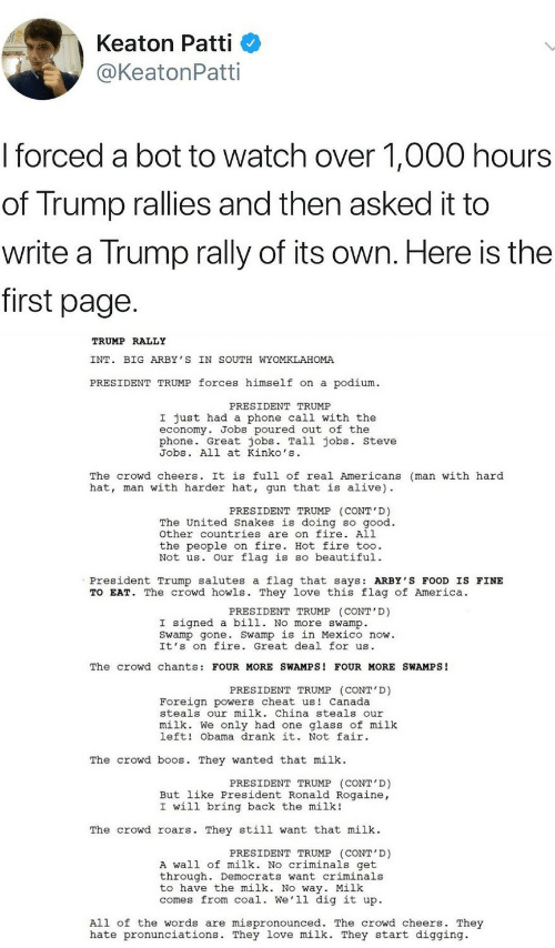 Alive, America, and Beautiful: Keaton Patti  @KeatonPatti  I forced a bot to watch over 1,000 hours  of Trump rallies and then asked it to  write a Trump rally of its own. Here is the  first page  TRUMP RALLY  INT. BIG ARBY 'S IN SOUTH WYOMKLAHOMA  PRESIDENT TRUMP forces himself on a podium  PRESIDENT TRUMP  I just had a phone call with the  economy. Jobs poured out of the  phone. Great jobs. Tall jobs. steve  Jobs. All at Kinko's  The crowd cheers. It is full of real Americans (man with hard  hat, man with harder hat, gun that is alive)  PRESIDENT TRUMP (CONT'D)  The United Snakes is doing so good.  other countries are on fire. All  the people on fire. Hot fire too.  Not us. Our flag is so beautiful.  President Trump salutes a flag that says: ARBY'S FOOD IS FINE  TO EAT. The crowd howls. They love this flag of America.  PRESIDENT TRUMP (CONT'D)  I signed a bill. No more swamp.  Swamp gone. Swamp is in Mexico now.  It's on fire. Great deal for us  The crowd chants: FOUR MORE SWAMPS! FOUR MORE SWAMPS!  PRESIDENT TRUMP (CONT D)  Foreign powers cheat us Canada  steals our milk. China steals our  milk. We only had one glass of milk  left! Obama drank it. Not fair  The crowd b s. They wanted that milk  PRESIDENT TRUMP (CONT'D)  But like President Ronald Rogaine,  I will bring back the milk!  The crowd roars. They still want that milk  PRESIDENT TRUMP (CONT'D)  A wall of milk. No criminals get  through. Democrats want criminals  to have the milk. No way. Milk  comes from coal. We'll dig it up.  All of the words are mispronounced. The crowd cheers. They  hate pronunciations. They love milk. They start digging