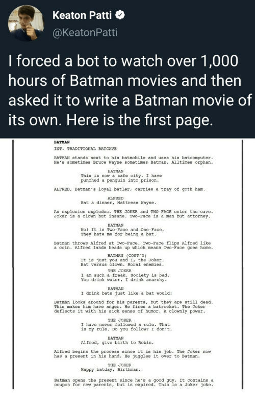 Alfred: Keaton Patti  @KeatonPatti  I forced a bot to watch over 1,000  hours of Batman movies and then  asked it to write a Batman movie of  its own. Here is the first page.  BATMAN  INT. TRADITIONAL BATCAVE  BATMAN stands next to his batmobile and uses his batcomputer  He's sometimes Bruce Wayne sometimes Batman. Alltimes orphan  BATMAN  This is now a safe city. I have  punched a penguin into prison  ALFRED, Batman's loyal batler, carries a tray of goth ham  ALFRED  Eat a dinner, Mattress Wayne  An explosion explodes. THE JOKER and TWO-FACE enter the cave  Joker is a clown but insane. Two-Face is a man but attorney  BATMAN  No! It is Two-Face and One-Face.  a bat  They hate me for being  Batman throws Alfred at Two-Face. Two-Face flips Alfred like  a coin. Alfred lands heads up which means Two-Face goes home  BATMAN (CONT'D)  It is just you and I, the Joker.  Bat versus clown. Moral enemies  THE JOKER  I am such a freak. Society is bad  You drink water, I drink anarchy  ΒΑTMAΝ  I drink bats just like a bat would!  Batman looks around for his parents, but they are still dead  This makes him have anger. He fires a batrocket. The Joker  deflects it with his sick sense of humor. A clOwnly power  THE JOKER  I have never followed a rule. That  is my rule. Do you follow? I don't  BATMAN  Alfred, give birth to Robin  Alfred begins the process since it is his job. The Joker now  has a present in his hand. He juggles it over to Batman  THE JOKER  Happy batday, Birthman  Batman opens the present since he's a good guy. It contains a  coupon for new parents, but is expired. This is a Joker joke