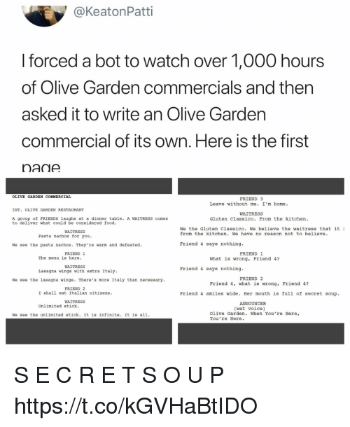 stick it: @KeatonPatti  forced a bot to watch over 1,000 hours  of Olive Garden commercials and then  asked it to write an Olive Gardern  commercial of its own. Here is the first  nane  OLIVE GARDEN COMMERCIAL  FRIEND 3  Leave without me. I'm home.  INT. OLIVE GARDEN RESTAURANT  WAITRESS  A group of FRIENDS laughs at a dinner table. A WAITRESS comes  to deliver what could be considered food.  Gluten Classico. From the kitchen.  We the Gluten Classico. We believe the waitress that it  from the kitchen. We have no reason not to believe.  WAITRESS  Pasta nachos for you  We see the pasta nachos. They're warm and defeated.  Friend 4 says nothing.  FRIEND 1  FRIEND 1  The menu is here  What is wrong, Friend 4?  WAITRESS  Lasagna wings with extra Italy  Friend 4 says nothing  FRIEND 2  We see the lasagna wings. There's more Italy than necessary  Friend 4, what is wrong, Friend 4?  FRIEND 2  I shall eat Italian citizens.  Friend 4 smiles wide. Her mouth is full of secret soup.  WAITRESS  ANNOUNCER  Unlimited stick.  (wet voice)  We see the unlimited stick. It is infinite. It is all1.  Olive Garden. When You're Here,  You 're Here. S E C R E T S O U P https://t.co/kGVHaBtIDO