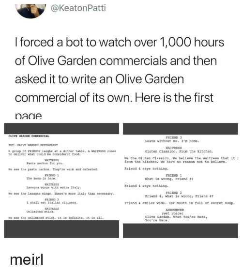 stick it: @KeatonPatti  I forced a bot to watch over 1,000 hours  of Olive Garden commercials and then  asked it to write an Olive Gardern  commercial of its own. Here is the first  nadA  OLIVE GARDEN COMMERCIAL  FRIEND 3  Leave without me. I'm home.  INT. OLIVE GARDEN RESTAURANT  WAITRESS  A group of FRIENDS laughs at a dinner table. A WAITRESS comes  to deliver what could be considered food  Gluten Classico. From the kitchen  We the Gluten Classico. we believe the waitress that it ュ  from the kitchen. We have no reason not to believe  WAITRESS  Pasta nachos for you.  We see the pasta nachos. They're warm and defeated.  Friend 4 says nothing.  FRIEND 1  FRIEND 1  The menu is here.  What is wrong, Friend 4?  WAITRESS  Lasagna wings with extra Italy  Friend 4 says nothing.  FRIEND 2  We see the lasagna wings. There's more Italy than necessary  Friend 4, what is wrong, Friend 4?  FRIEND 2  I shall eat Italian citizens  Friend 4 smiles wide. Her mouth is full of secret soup  WAITRESS  ANNOUNCER  Unlimited stick.  (wet voice)  We see the unlimited stick. It is infinite. It is all.  Olive Garden. When You're Here,  You re Here meirl