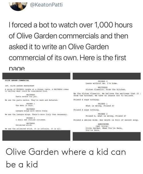 stick it: @KeatonPatti  I forced a bot to watch over 1,000 hours  of Olive Garden commercials and then  asked it to write an Olive Gardern  commercial of its own. Here is the first  nadA  OLIVE GARDEN COMMERCIAL  FRIEND 3  Leave without me. I'm home.  INT. OLIVE GARDEN RESTAURANT  WAITRESS  A group of FRIENDS laughs at a dinner table. A WAITRESS comes  to deliver what could be considered food  Gluten Classico. From the kitchen  We the Gluten Classico. We believe the waitress that it  from the kitchen. We have no reason not to believe  WAITRESS  Pasta nachos for you.  We see the pasta nachos. They 're warm and defeated.  Friend 4 says nothing.  FRIEND 1  FRIEND 1  The menu is here.  What is wrong, Friend 4?  WAITRESS  Lasagna wings with extra Italy  Friend 4 says nothing.  FRIEND 2  We see the lasagna wings. There's more Italy than necessary  Friend 4, what is wrong, Friend 4?  FRIEND 2  I shall eat Italian citizens  Friend 4 smiles wide. Her mouth is full of secret soup.  WAITRESS  ANNOUNCER  Unlimited stick.  (wet voice)  We see the unlimited stick. It is infinite. It is all.  Olive Garden. When You're Here,  You're Here Olive Garden where a kid can be a kid