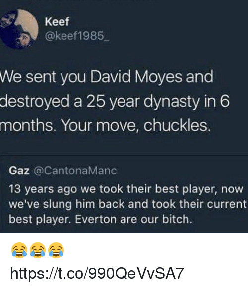 Keefs: Keef  @keef1985  sent you David Moyes and  destroyed a 25 year dynasty in 6  We  months.  Your move, chuckles.  Gaz @CantonaManc  13 years ago we took their best player, now  we've slung him back and took their current  best player. Everton are our bitch. 😂😂😂 https://t.co/990QeVvSA7