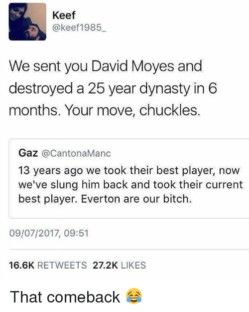 Keefs: Keef  @keef1985  We sent you David Moyes and  destroyed a 25 year dynasty in 6  months. Your move, chuckles.  Gaz @CantonaManc  13 years ago we took their best player, now  we've slung him back and took their current  best player. Everton are our bitch.  09/07/2017, 09:51  16.6K RETWEETS 27.2K LIKES That comeback 😂