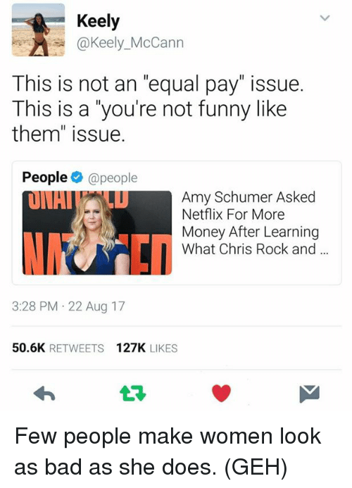 "Amy Schumer, Bad, and Chris Rock: Keely  Can  This is not an ""equal pay"" issue.  This is a you're not funny like  them"" issue.  People @people  Amy Schumer Asked  Netflix For More  Money After Learning  What Chris Rock and  3:28 PM 22 Aug 17  50.6K RETWEETS 127K LIKES  t구 Few people make women look as bad as she does. (GEH)"