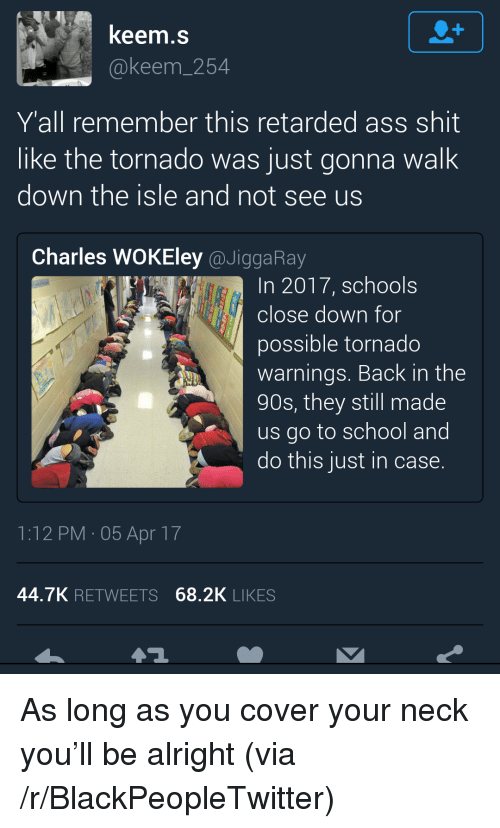 Ass, Blackpeopletwitter, and Retarded: keem.s  @keem_254  Y'all remember this retarded ass shit  like the tornado was just gonna walk  down the isle and not see us  Charles WOKEley @JiggaRay  In 2017, schools  close down for  possible tornado  warnings. Back in the  90s, they still made  us go to school and  do this just in case.  1:12 PM 05 Apr 17  44.7K RETWEETS 68.2K LIKES <p>As long as you cover your neck you&rsquo;ll be alright (via /r/BlackPeopleTwitter)</p>
