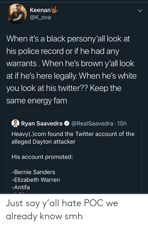 Bernie Sanders, Blackpeopletwitter, and Elizabeth Warren: Keenan  @K_ova  When it's a black persony'all look at  his police record or if he had any  warrants. When he's brown y'all look  at if he's here legally. When he's white  you look at his twitter?? Keep the  same energy fam  Ryan Saavedra  @RealSaavedra 15h  Heavy(.)com found the Twitter account of the  alleged Dayton attacker  His account promoted:  -Bernie Sanders  -Elizabeth Warren  -Antifa Just say y'all hate POC we already know smh
