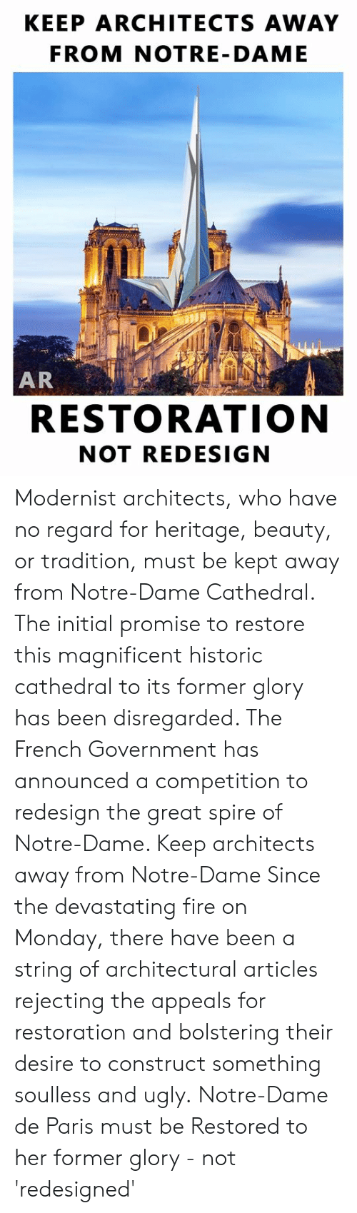 initial: KEEP ARCHITECTS AWAY  FROM NOTRE- DAME  AR  RESTORATION  NOT REDESIGN Modernist architects, who have no regard for heritage, beauty, or tradition, must be kept away from Notre-Dame Cathedral.  The initial promise to restore this magnificent historic cathedral to its former glory has been disregarded. The French Government has announced a competition to redesign the great spire of Notre-Dame.   Keep architects away from Notre-Dame  Since the devastating fire on Monday, there have been a string of architectural articles rejecting the appeals for restoration and bolstering their desire to construct something soulless and ugly.  Notre-Dame de Paris must be Restored to her former glory - not 'redesigned'