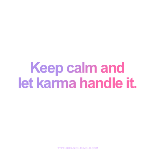 Tumblr, Karma, and Keep Calm: Keep calm and  let karma handle it.  TYPELIKEAGIRL.TUMBLR.COM