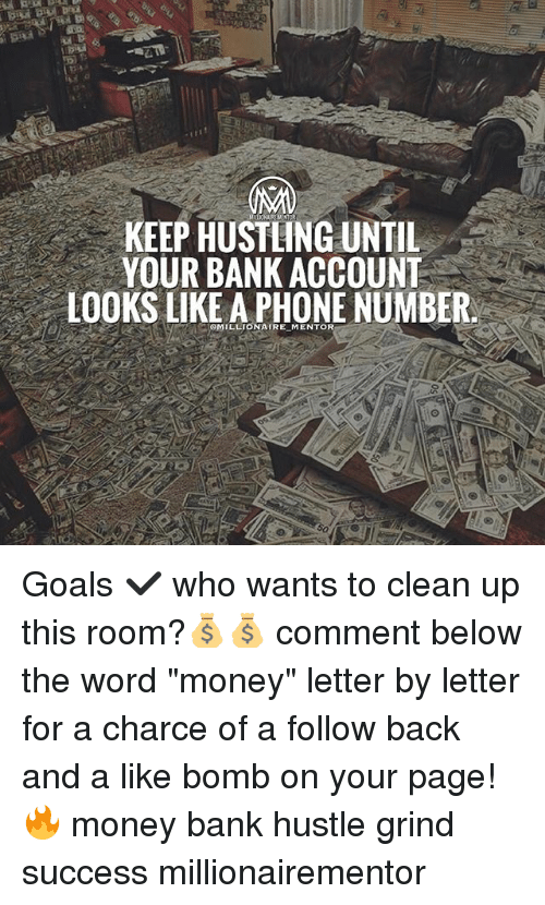 "hustling: KEEP HUSTLING UNTIL  YOUR BANK ACCOUNT  LOOKS LIKE A PHONE NUMBER  MILLIONATRE MENTOR Goals ✔️ who wants to clean up this room?💰💰 comment below the word ""money"" letter by letter for a charce of a follow back and a like bomb on your page! 🔥 money bank hustle grind success millionairementor"