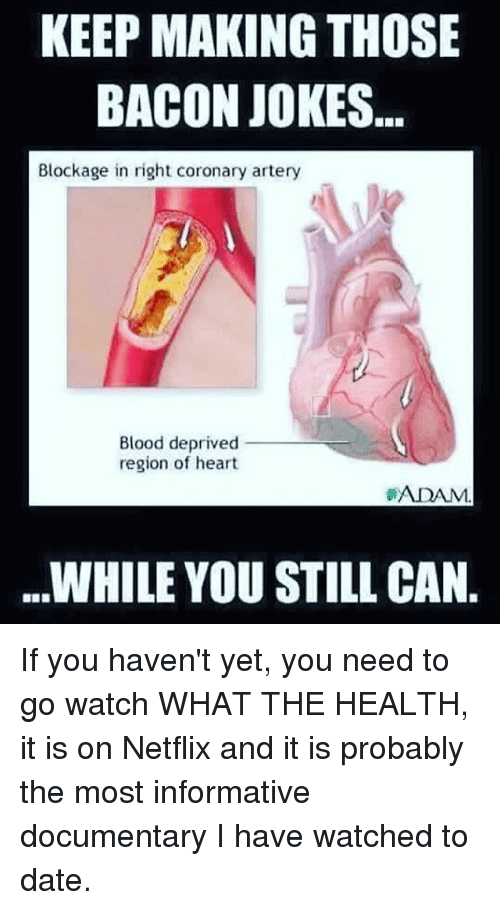 Memes, Netflix, and Date: KEEP MAKING THOSE  BACON JOKES  Blockage in right coronary artery  Blood deprived  region of heart  ADAM.  WHILE YOU STILL CAN. If you haven't yet, you need to go watch WHAT THE HEALTH, it is on Netflix and it is probably the most informative documentary I have watched to date.