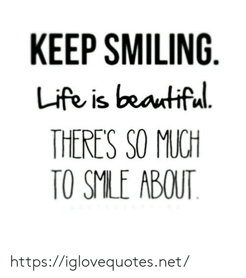 Is Beautiful: KEEP SMILING  Life is beautiful  THERE'S SO MUCH  TO SMLE ABOUT https://iglovequotes.net/