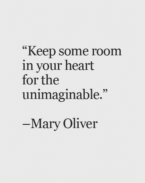 """Oliver: """"Keep some room  in your heart  for the  unimaginable.""""  9>  Mary Oliver"""