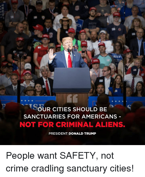 Sanctuary Cities: KEEP  SOUR CITIES SHOULD BES  SANCTUARIES FOR AMERICANS -  NOT FOR CRIMINAL ALIENS.  PRESIDENT DONALD TRUMP People want SAFETY, not crime cradling sanctuary cities!