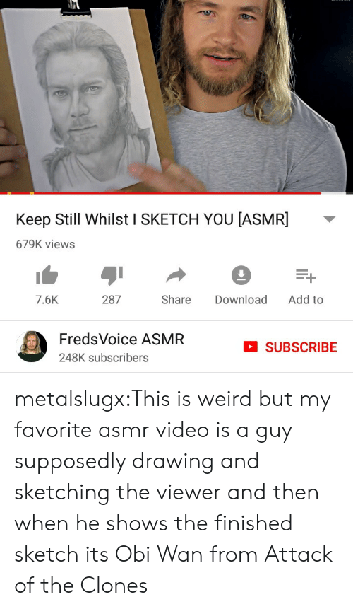 Tumblr, Weird, and Blog: Keep Still Whilst I SKETCH YOU [ASMR]  679K views  Add to  287  Share  Download  7.6K  FredsVoice ASMR  SUBSCRIBE  248K subscribers metalslugx:This is weird but my favorite asmr video is a guy supposedly drawing and sketching the viewer and then when he shows the finished sketch its Obi Wan from Attack of the Clones