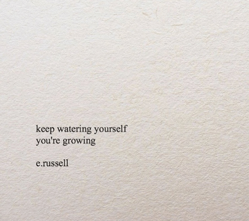 Youre,  Growing, and Russell: keep watering yourself  you're growing  e.russell