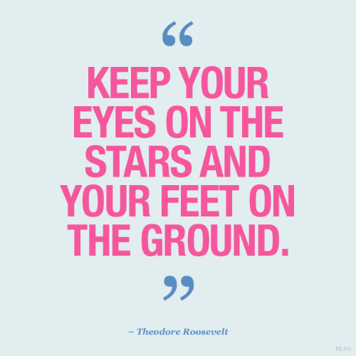 Stars, Feet, and Theodore Roosevelt: KEEP YOUR  EYES ON THE  STARS AND  YOUR FEET ON  THE GROUND.  - Theodore Roosevelt  TLAG