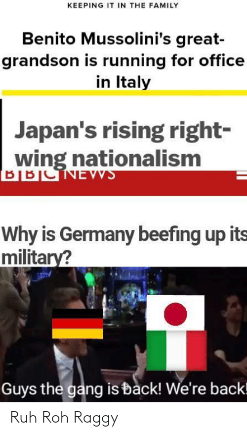 Beefing: KEEPING IT IN THE FAMILY  Benito Mussolini's great-  grandson is running for office  in Italy  Japan's rising right-  wing nationalism  Why is Germany beefing up its  military?  Guys the gang is back! We're backl Ruh Roh Raggy