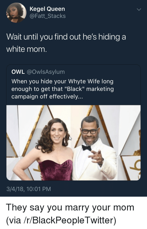 """Stacks: Kegel Queen  @Fatt_Stacks  Wait until you find out he's hiding a  white mom.  OWL @OwlsAsylum  When you hide your Whyte Wife long  enough to get that """"Black"""" marketing  campaign off effectively...  3/4/18, 10:01 PM <p>They say you marry your mom (via /r/BlackPeopleTwitter)</p>"""