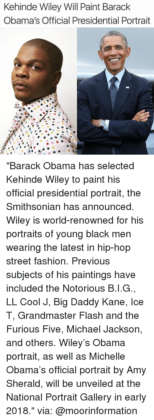 "wiley: Kehinde Wiley Will Paint Barack  Obama's Official Presidential Portrait ""Barack Obama has selected Kehinde Wiley to paint his official presidential portrait, the Smithsonian has announced. Wiley is world-renowned for his portraits of young black men wearing the latest in hip-hop street fashion. Previous subjects of his paintings have included the Notorious B.I.G., LL Cool J, Big Daddy Kane, Ice T, Grandmaster Flash and the Furious Five, Michael Jackson, and others. Wiley's Obama portrait, as well as Michelle Obama's official portrait by Amy Sherald, will be unveiled at the National Portrait Gallery in early 2018."" via: @moorinformation"