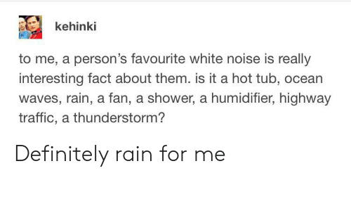 Definitely, Shower, and Traffic: kehinki  to me, a person's favourite white noise is really  interesting fact about them. is it a hot tub, ocean  waves, rain, a fan, a shower, a humidifier, highway  traffic, a thunderstorm? Definitely rain for me