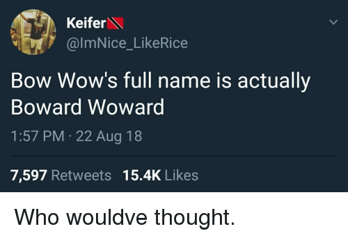 Thought, Who, and Name: Keifer  @ImNice_LikeRice  Bow Wow's full name is actually  Boward Wowarg  1:57 PM 22 Aug 18  7,597 Retweets 15.4K Likes Who wouldve thought.