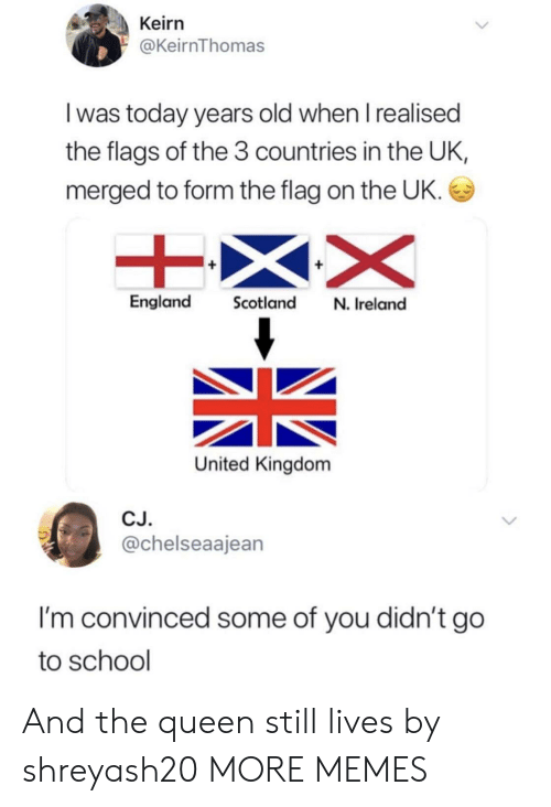 Dank, England, and Memes: Keirn  @KeirnThomas  I was today years old when I realised  the flags of the 3 countries in the UK,  merged to form the flag on the UK.  England Scotland N. Ireland  United Kingdom  CJ.  @chelseaajean  I'm convinced some of you didn't go  to school And the queen still lives by shreyash20 MORE MEMES