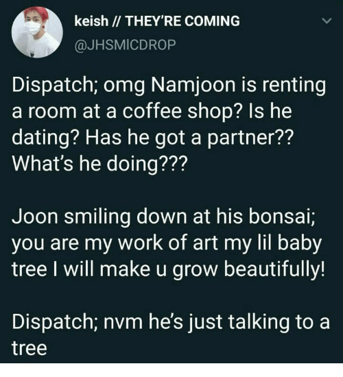 bonsai: keish // THEY'RE COMING  @JHSMICDROP  Dispatch; omg Namjoon is renting  a room at a coffee shop? Is he  dating? Has he got a partner??  What's he doing???  Joon smiling down at his bonsai;  you are my work of art my lil baby  tree I will make u grow beautifully!  Dispatch; nvm he's just talking to a  tree