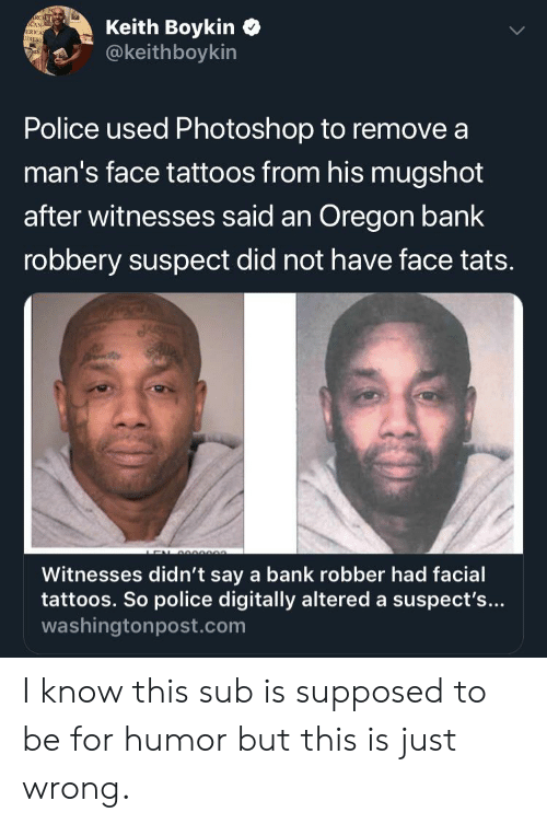 Blackpeopletwitter, Funny, and Photoshop: Keith Boykin  @keithboykin  RCEL  AN-  ERICA  IEXES  Police used Photoshop to remove  man's face tattoos from his mugshot  after witnesses said an Oregon bank  robbery suspect did not have face tats.  e  LEN 000002.  Witnesses didn't say a bank robber had facial  tattoos. So police digitally altered a suspect's...  washingtonpost.com I know this sub is supposed to be for humor but this is just wrong.
