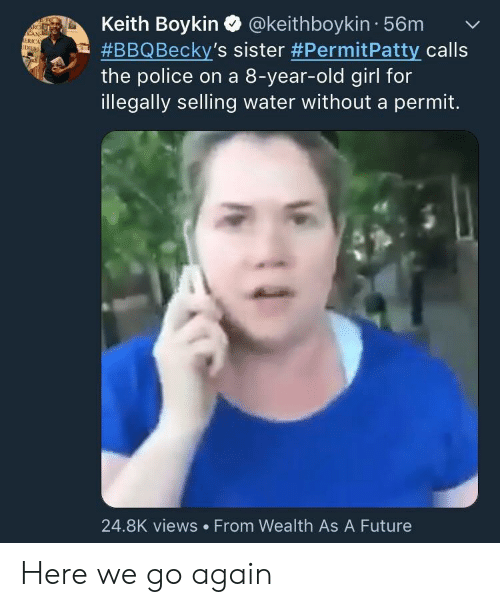 Future, Police, and Girl: Keith Boykin Q @keithboykin 56mv  #BBQ Becky's sister #PermitPatty calls  the police on a 8-year-old girl for  illegally selling water without a permit.  RC  ERICA  24.8K views From Wealth As A Future Here we go again