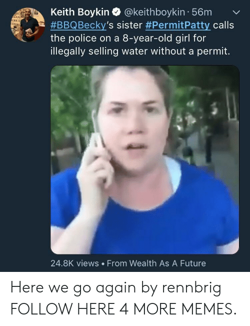 Dank, Future, and Memes: Keith Boykin Q @keithboykin 56mv  #BBQ Becky's sister #PermitPatty calls  the police on a 8-year-old girl for  illegally selling water without a permit.  RC  ERICA  24.8K views From Wealth As A Future Here we go again by rennbrig FOLLOW HERE 4 MORE MEMES.