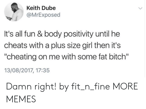 "Bitch, Cheating, and Dank: Keith Dube  @MrExposed  It's all fun & body positivity until he  cheats with a plus size girl then it's  ""cheating on me with some fat bitch""  13/08/2017, 17:35 Damn right! by fit_n_fine MORE MEMES"