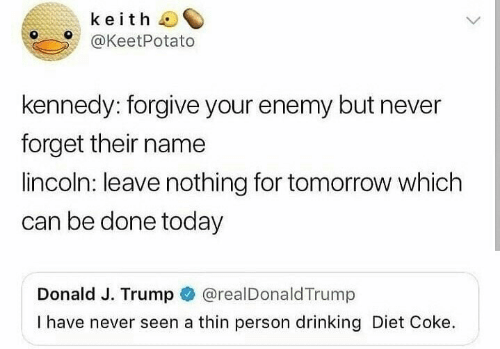 Drinking, Lincoln, and Today: keith  @KeetPotato  kennedy: forgive your enemy but never  forget their name  lincoln: leave nothing for tomorrow which  can be done today  Donald J. Trump @realDonaldTrump  I have never seen a thin person drinking Diet Coke.