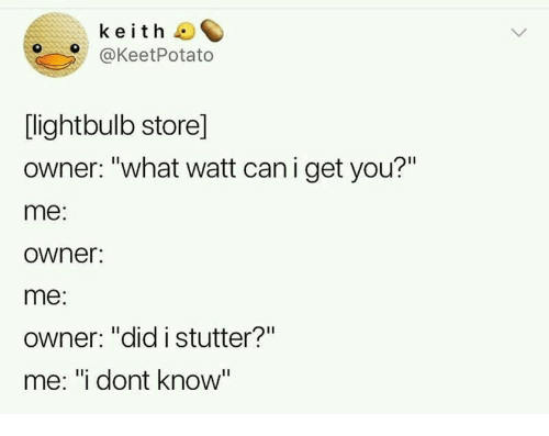 "you me: keith  @KeetPotato  [lightbulb store]  owner: ""what watt can i get you?""  me:  owner:  me:  Owner: ""did istutter?""  me: ""i dont know"""