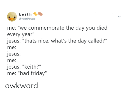 "Bad, Friday, and Jesus: keith  @KeetPotato  me: ""we commemorate the day you died  every year""  jesus: ""thats nice, what's the day called?""  me:  jesus:  me:  jesus: ""keith?""  me: ""bad friday"" awkward"