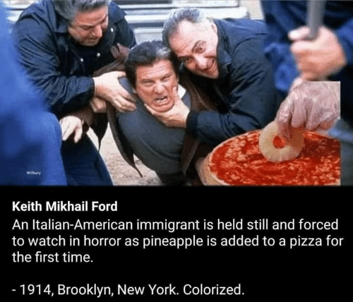 New York, Pizza, and Brooklyn: Keith Mikhail Ford  An Italian-American immigrant is held still and forced  to watch in horror as pineapple is added to a pizza for  the first time.  - 1914, Brooklyn, New York. Colorized.