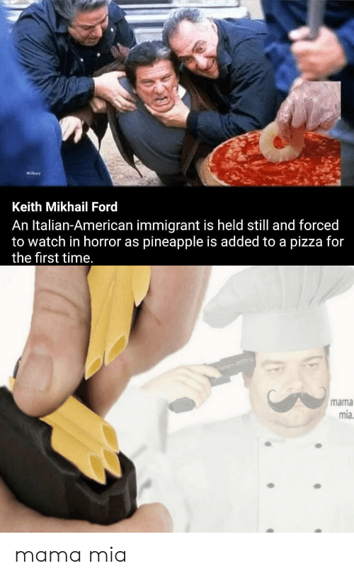 Pizza, American, and Ford: Keith Mikhail Ford  An Italian-American immigrant is held still and forced  to watch in horror as pineapple is added to a pizza for  the first time.  mama  mia  B mama mia