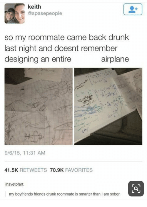 Smarter Than: keith  @spasepeople  so my roommate came back drunk  last night and doesnt remember  designing an entire  airplane  e  9/6/15, 11:31 AM  41.5K RETWEETS 70.9K FAVORITES  ihavetofart:  my boyfriends friends drunk roommate is smarter than I am sober