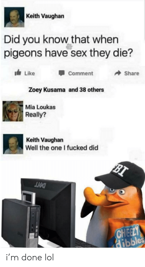 keith: Keith Vaughan  Did you know that when  pigeons have sex they die?  dLike  Share  Comment  Zoey Kusama and 38 others  Mia Loukas  Really?  Keith Vaughan  Well the one I fucked did  BI  DOTT  CHEELY  Hibbles i'm done lol