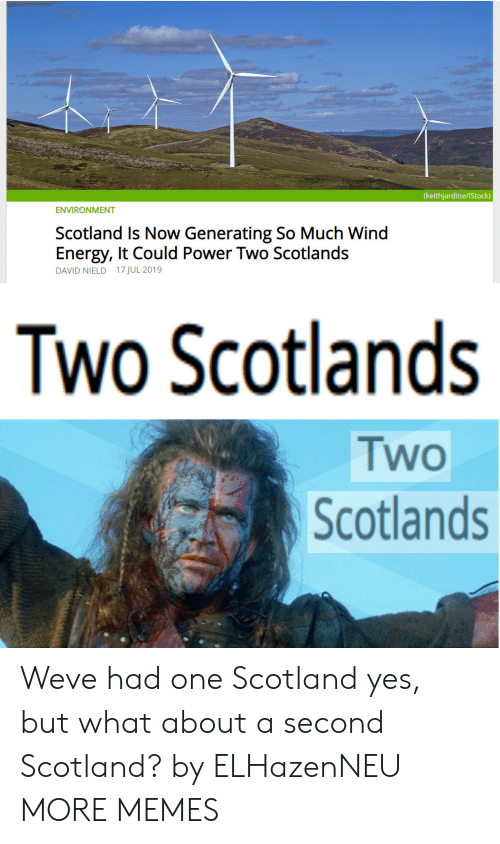 Scotland: (keithjardine/iStock)  ENVIRONMENT  Scotland Is Now Generating So Much Wind  Energy, It Could Power Two Scotlands  DAVID NIELD 17 JUL 2019  Two Scotlands  Two  Scotlands Weve had one Scotland yes, but what about a second Scotland? by ELHazenNEU MORE MEMES