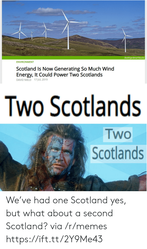 Scotland: (keithjardine/iStock)  ENVIRONMENT  Scotland Is Now Generating So Much Wind  Energy, It Could Power Two Scotlands  DAVID NIELD 17 JUL 2019  Two Scotlands  Two  Scotlands We've had one Scotland yes, but what about a second Scotland? via /r/memes https://ift.tt/2Y9Me43