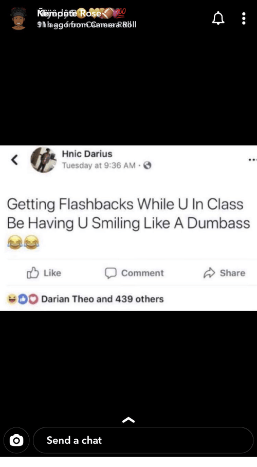 flashbacks: Kejappte Rose  9hhaggorfronC6amerRRbll  Hnic Darius  Tuesday at 9:36 AM  Getting Flashbacks While U In Class  Be Having U Smiling Like A Dumbass  Like  Comment  Share  0O Darian Theo and 439 others  Send a chat