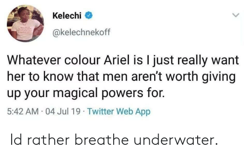 Ariel, Twitter, and Powers: Kelechi  @kelechnekoff  Whatever colour Ariel is I just really want  her to know that men aren't worth giving  up your magical powers for.  5:42 AM 04 Jul 19  Twitter Web App Id rather breathe underwater.